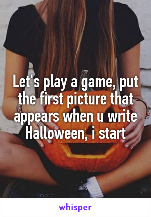 Let's play a game, put the first picture that appears when u write Halloween, i start