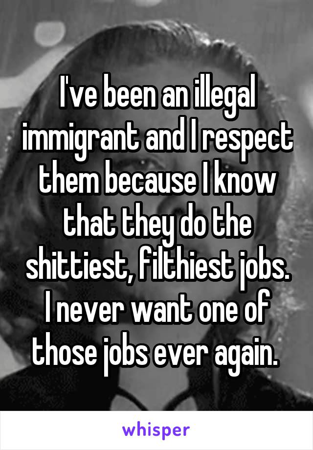I've been an illegal immigrant and I respect them because I know that they do the shittiest, filthiest jobs. I never want one of those jobs ever again.