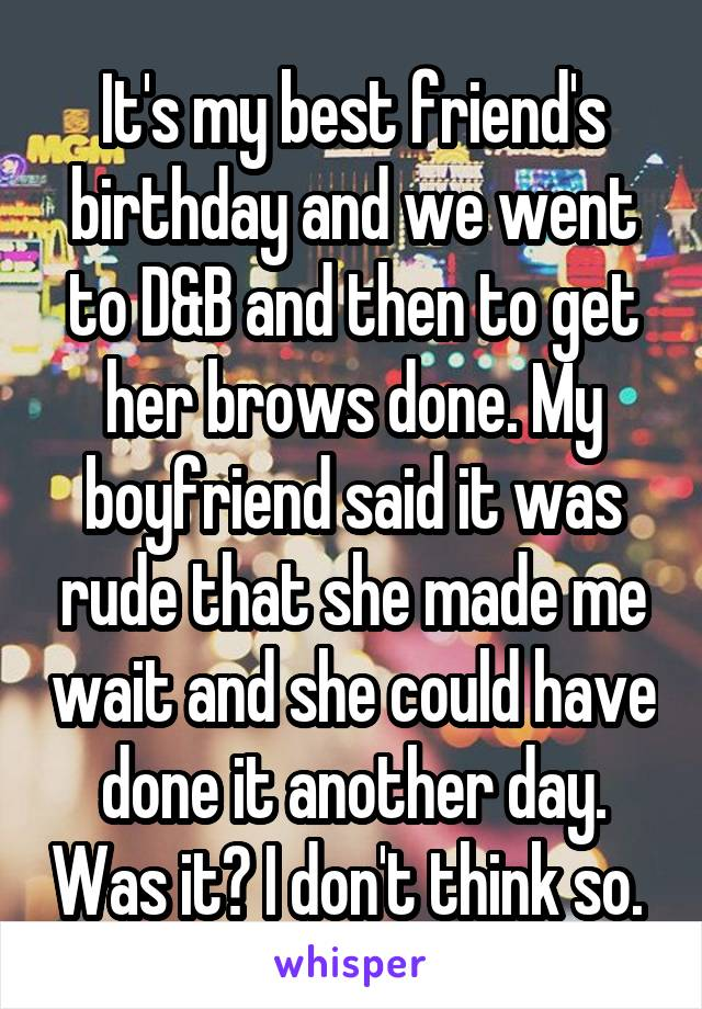 It's my best friend's birthday and we went to D&B and then to get her brows done. My boyfriend said it was rude that she made me wait and she could have done it another day. Was it? I don't think so.