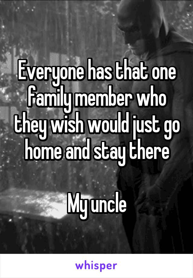 Everyone has that one family member who they wish would just go home and stay there  My uncle