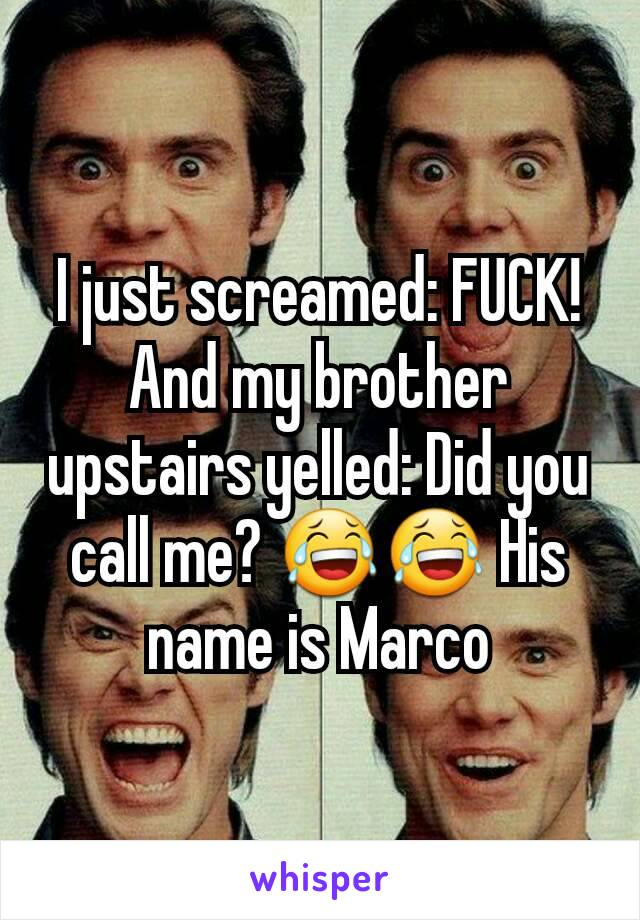 I just screamed: FUCK! And my brother upstairs yelled: Did you call me? 😂😂 His name is Marco