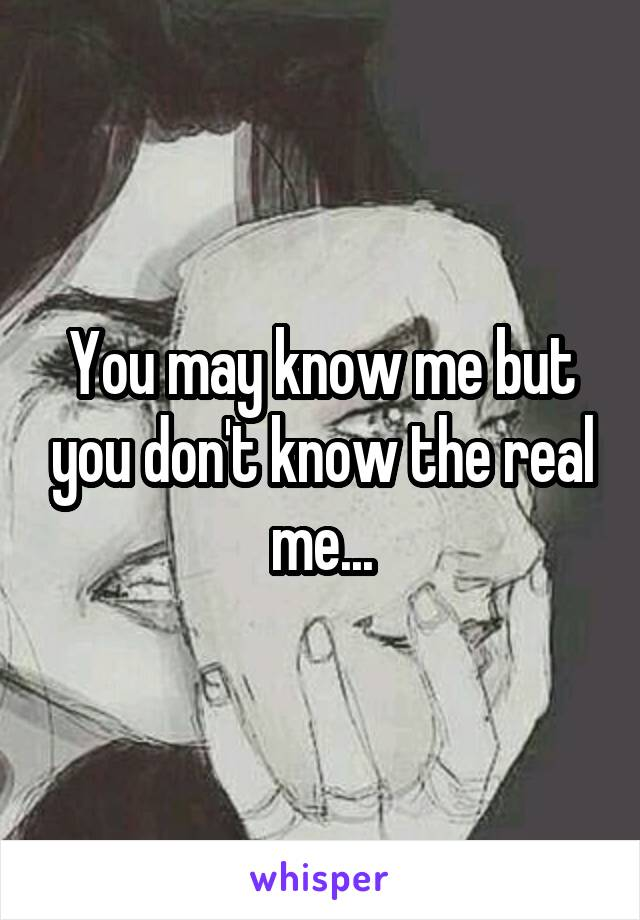 You may know me but you don't know the real me...