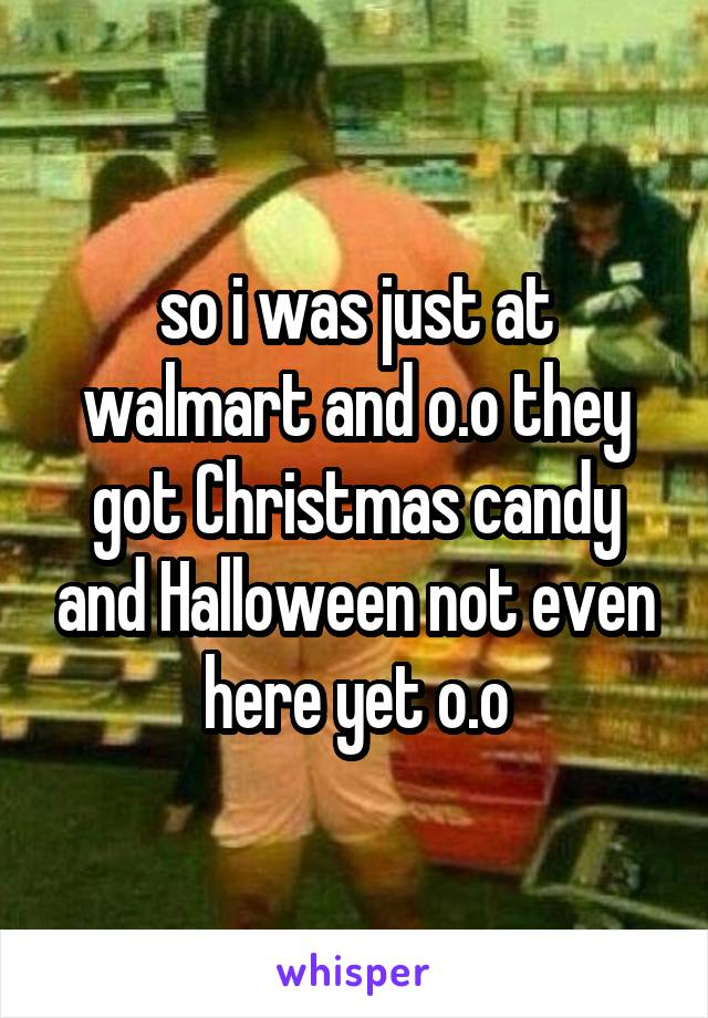 so i was just at walmart and o.o they got Christmas candy and Halloween not even here yet o.o