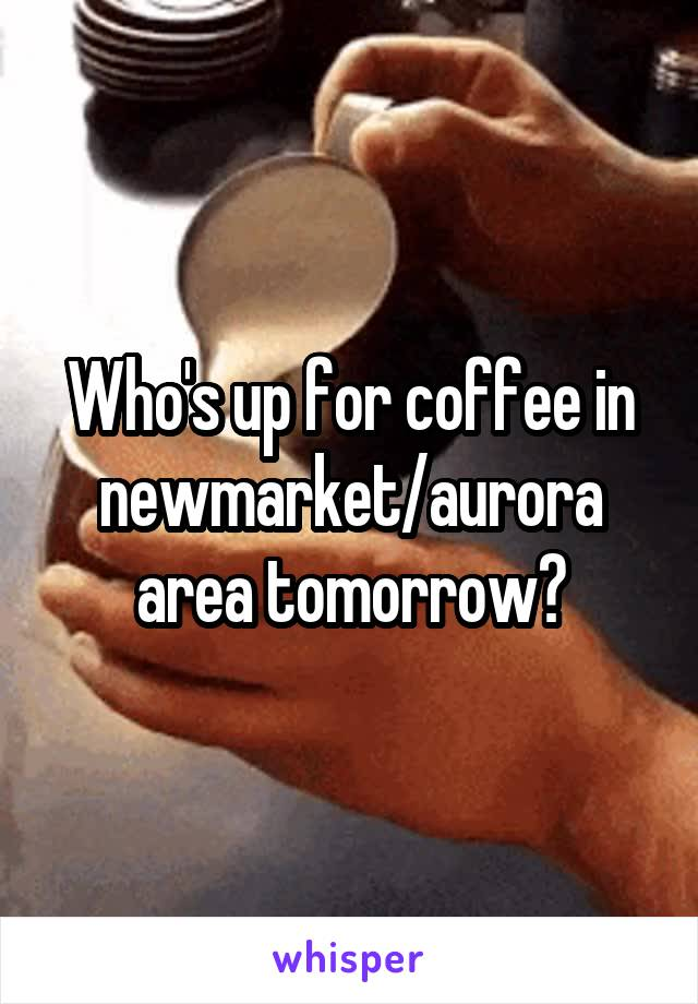 Who's up for coffee in newmarket/aurora area tomorrow?