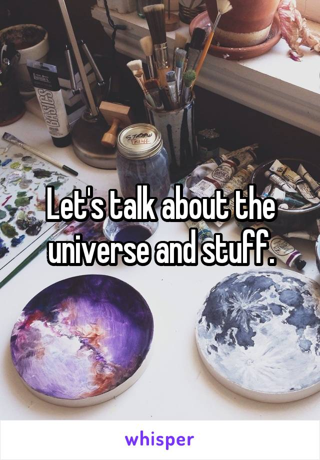 Let's talk about the universe and stuff.