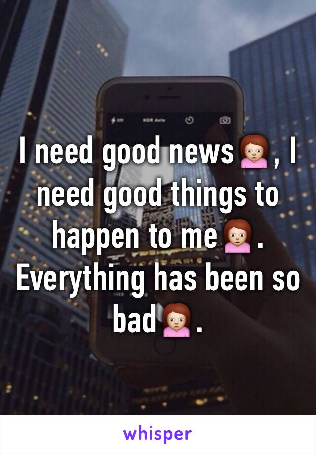 I need good news🙍, I need good things to happen to me🙍. Everything has been so bad🙍.