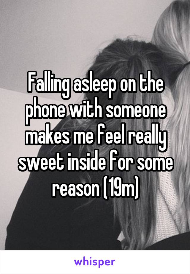 Falling asleep on the phone with someone makes me feel really sweet inside for some reason (19m)
