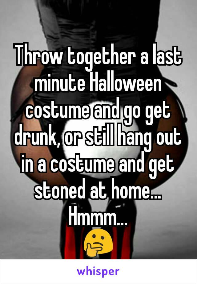 Throw together a last minute Halloween costume and go get drunk, or still hang out in a costume and get stoned at home... Hmmm... 🤔
