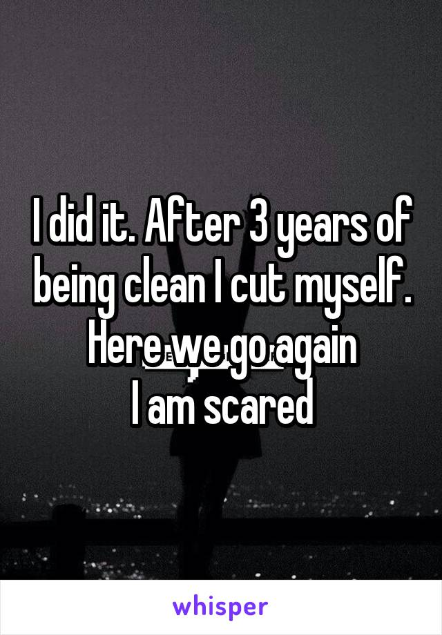 I did it. After 3 years of being clean I cut myself. Here we go again I am scared