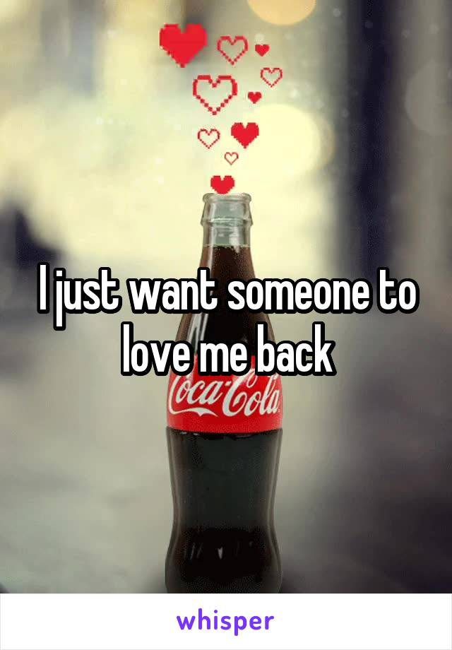 I just want someone to love me back