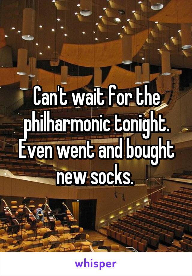 Can't wait for the philharmonic tonight. Even went and bought new socks.