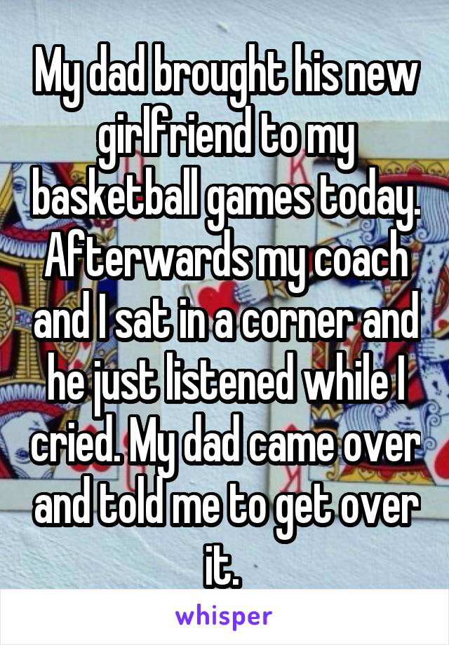 My dad brought his new girlfriend to my basketball games today. Afterwards my coach and I sat in a corner and he just listened while I cried. My dad came over and told me to get over it.