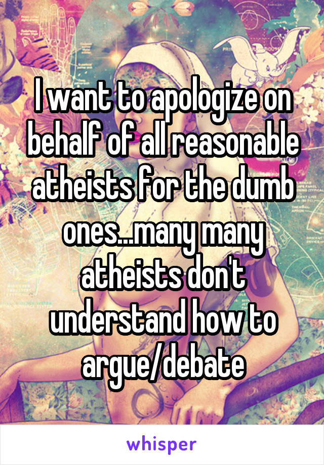 I want to apologize on behalf of all reasonable atheists for the dumb ones...many many atheists don't understand how to argue/debate