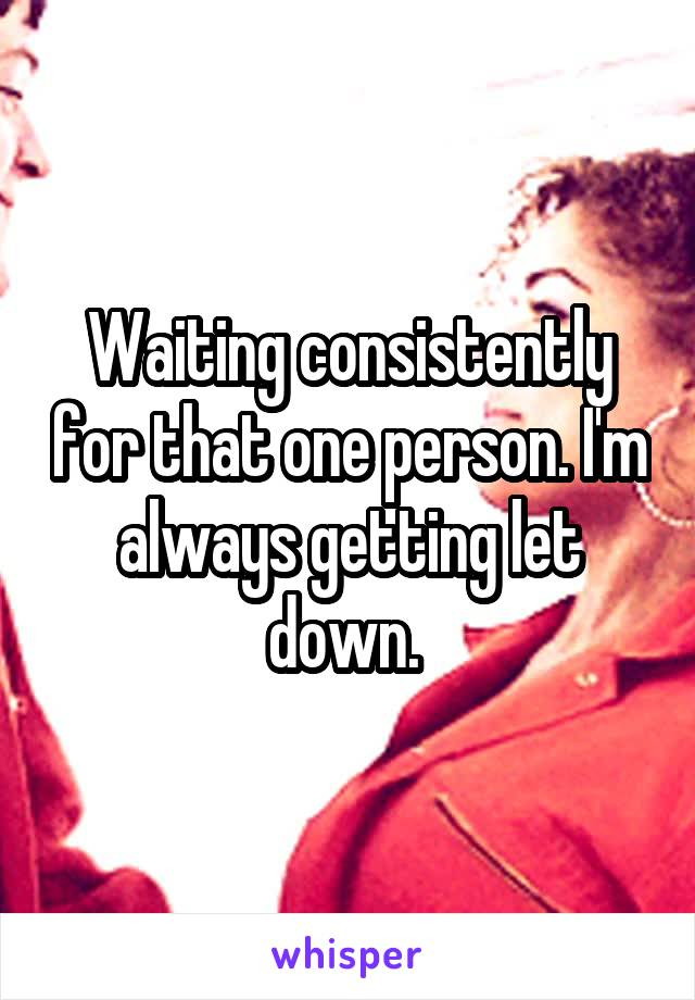 Waiting consistently for that one person. I'm always getting let down.