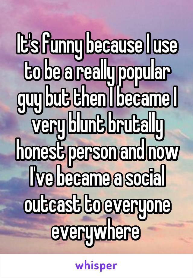 It's funny because I use to be a really popular guy but then I became I very blunt brutally honest person and now I've became a social outcast to everyone everywhere