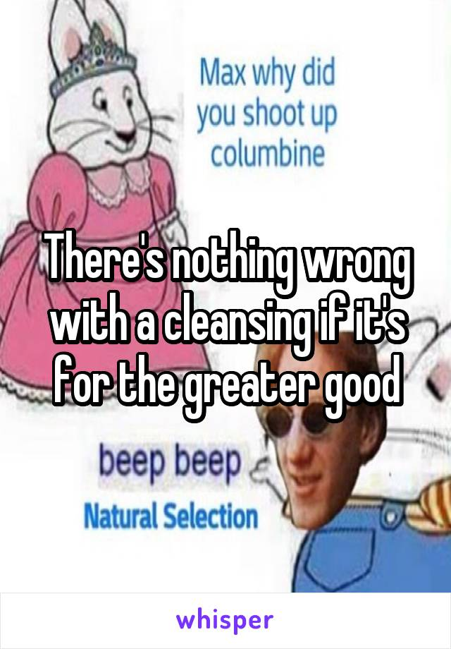 There's nothing wrong with a cleansing if it's for the greater good