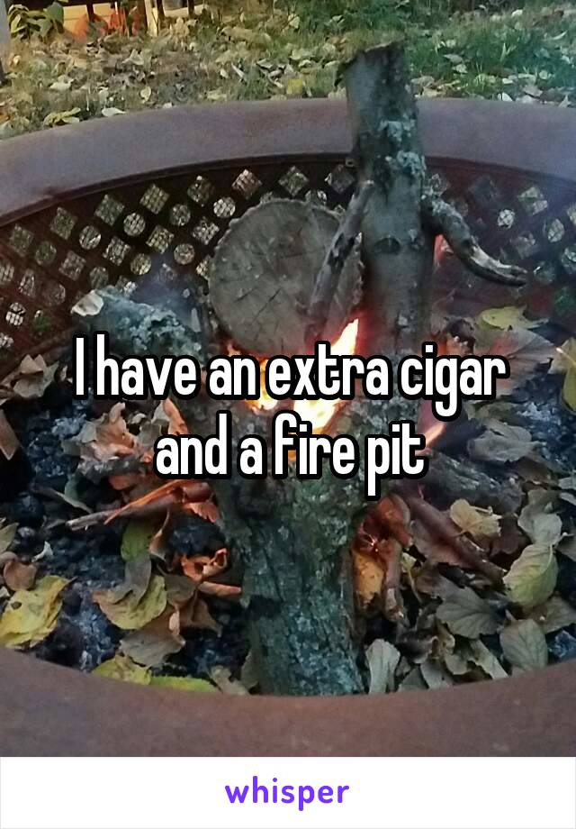 I have an extra cigar and a fire pit