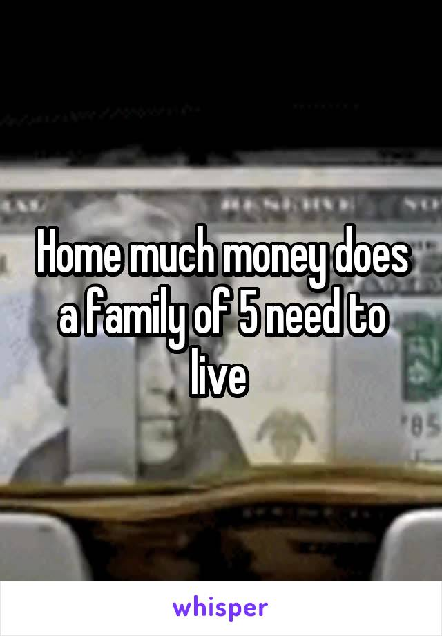 Home much money does a family of 5 need to live