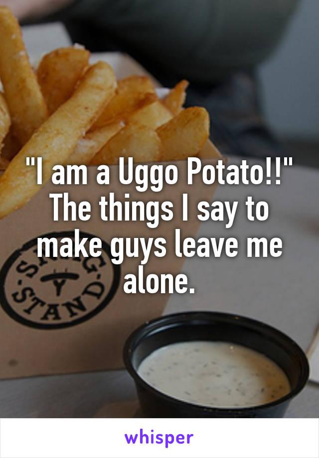 """""""I am a Uggo Potato!!"""" The things I say to make guys leave me alone."""
