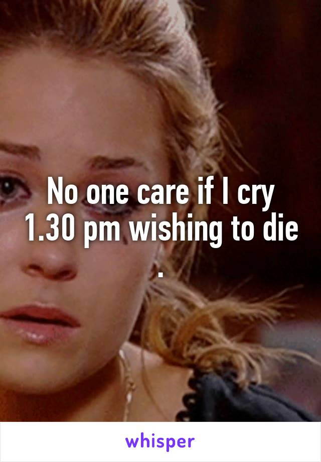 No one care if I cry 1.30 pm wishing to die .