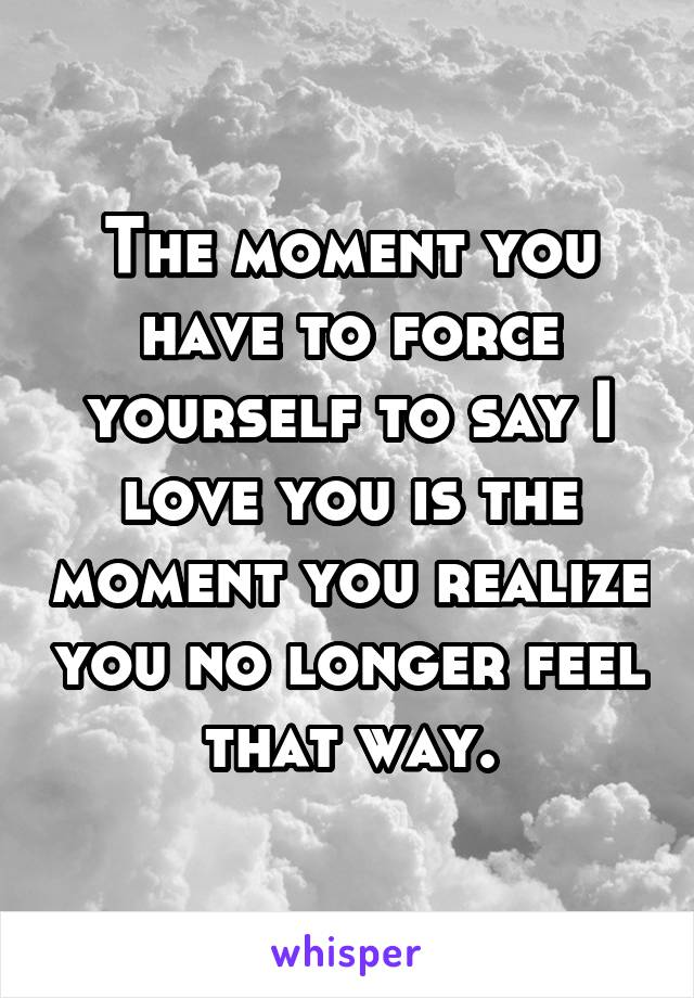 The moment you have to force yourself to say I love you is the moment you realize you no longer feel that way.