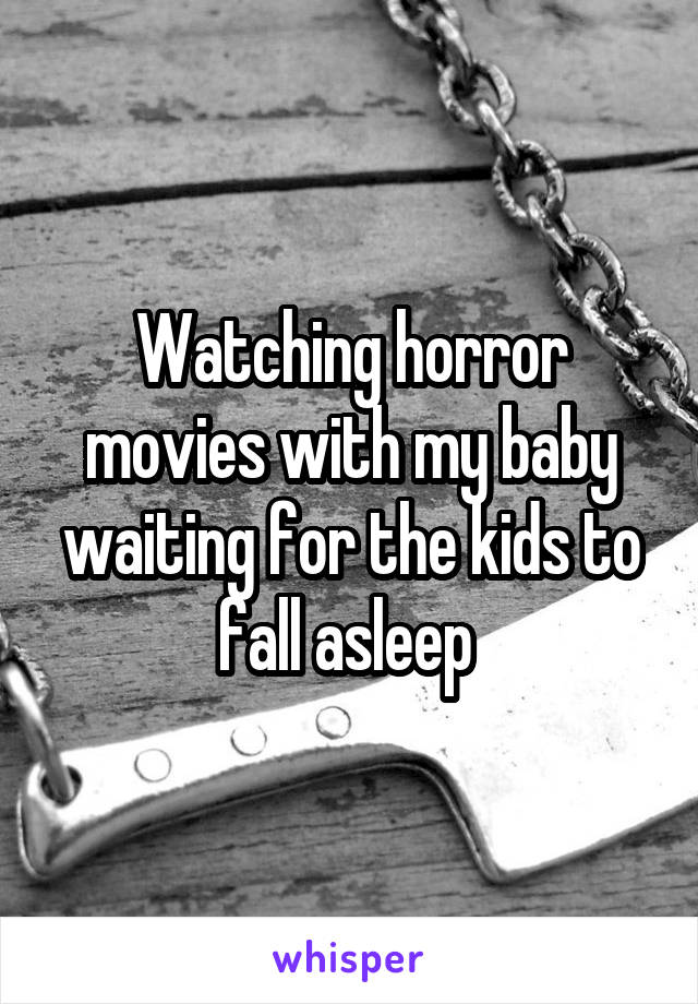 Watching horror movies with my baby waiting for the kids to fall asleep