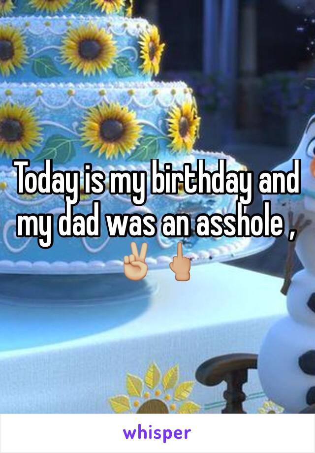 Today is my birthday and my dad was an asshole ,  ✌🏼️🖕🏼