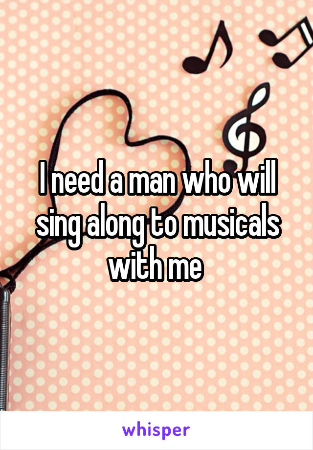 I need a man who will sing along to musicals with me
