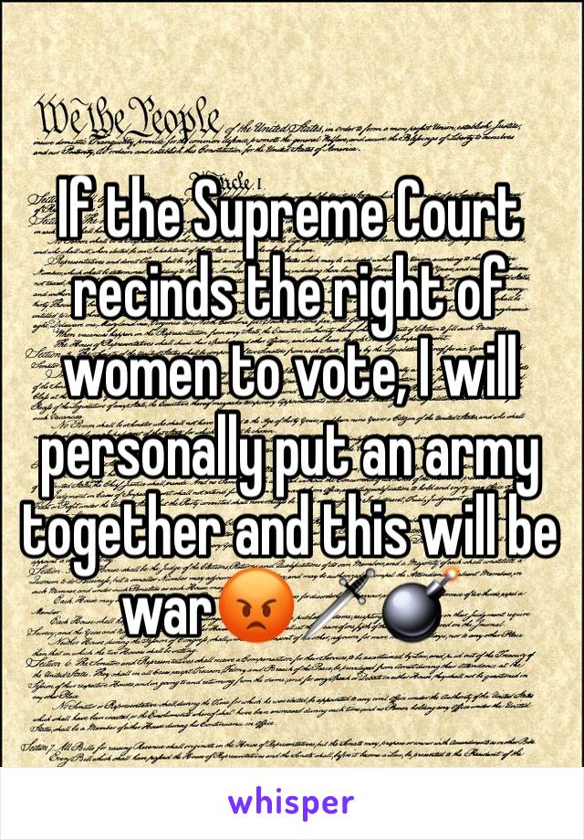 If the Supreme Court recinds the right of women to vote, I will personally put an army together and this will be war😡🗡💣