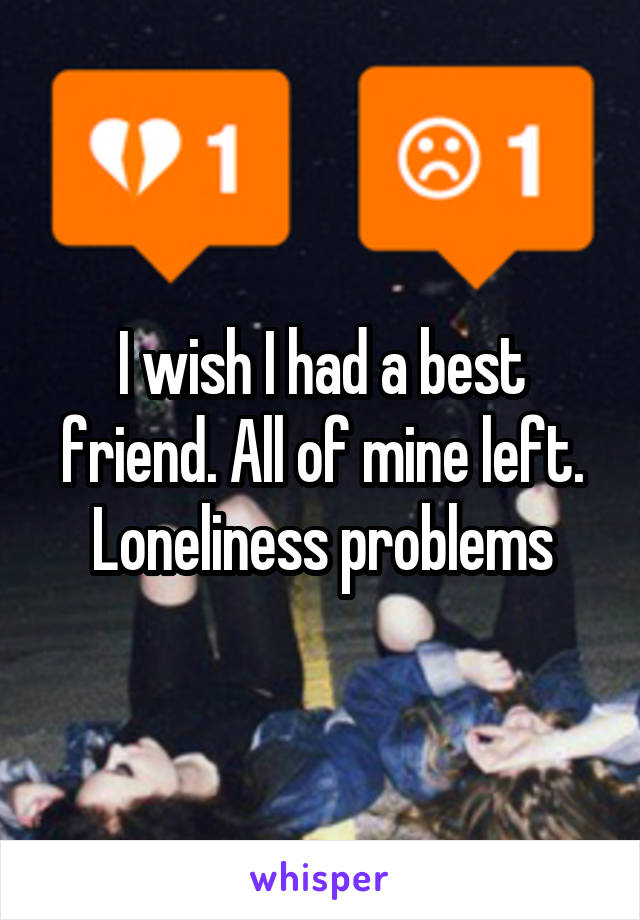 I wish I had a best friend. All of mine left. Loneliness problems