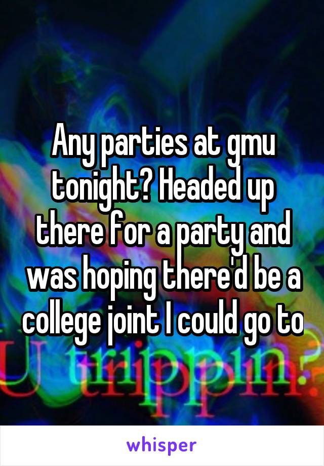 Any parties at gmu tonight? Headed up there for a party and was hoping there'd be a college joint I could go to