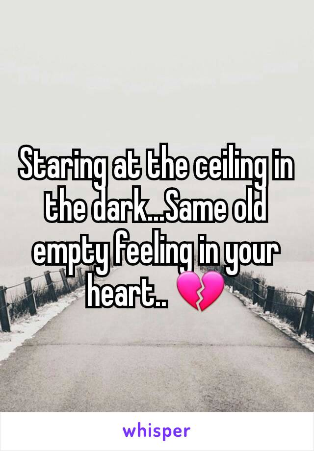 Staring at the ceiling in the dark...Same old empty feeling in your heart.. 💔