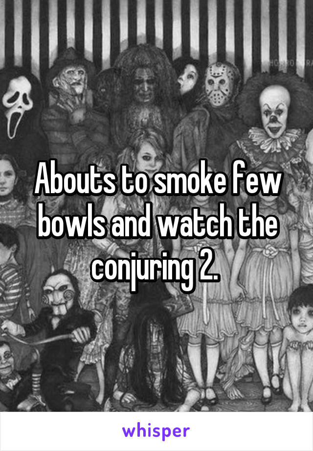 Abouts to smoke few bowls and watch the conjuring 2.
