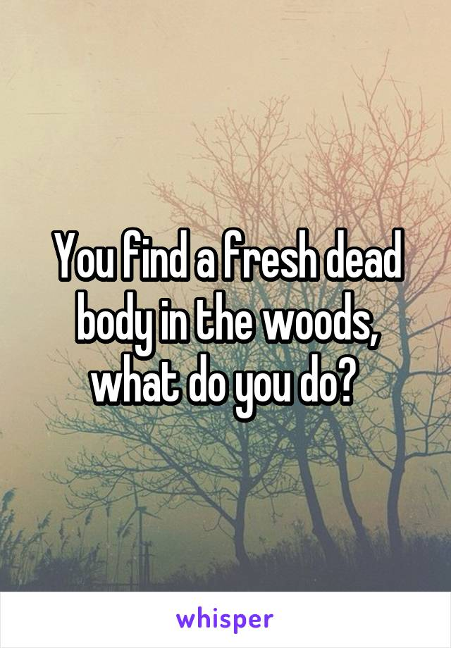 You find a fresh dead body in the woods, what do you do?