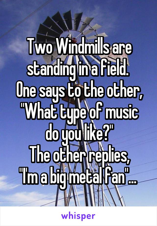 """Two Windmills are standing in a field.  One says to the other, """"What type of music do you like?"""" The other replies, """"I'm a big metal fan""""..."""