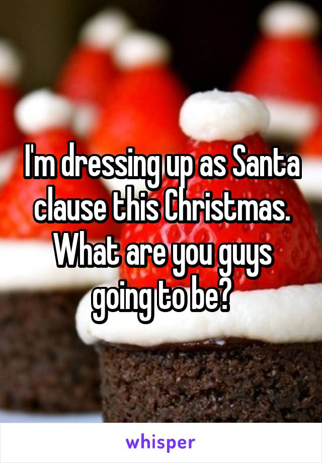 I'm dressing up as Santa clause this Christmas. What are you guys going to be?