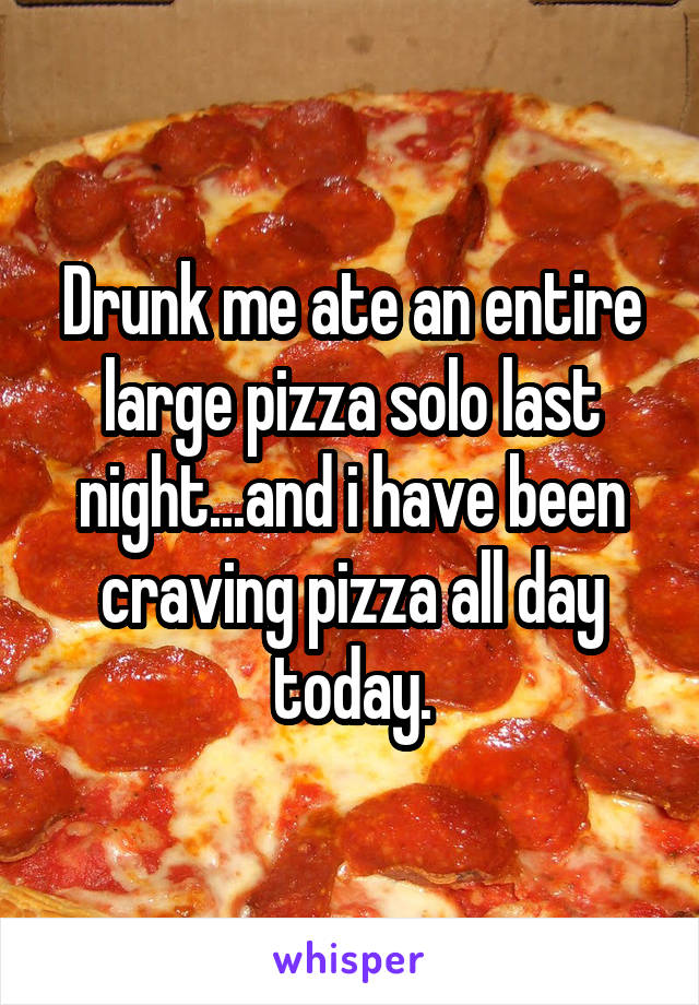 Drunk me ate an entire large pizza solo last night...and i have been craving pizza all day today.