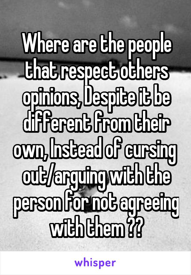 Where are the people that respect others opinions, Despite it be different from their own, Instead of cursing  out/arguing with the person for not agreeing with them ??