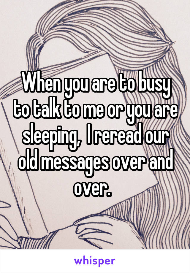 When you are to busy to talk to me or you are sleeping,  I reread our old messages over and over.