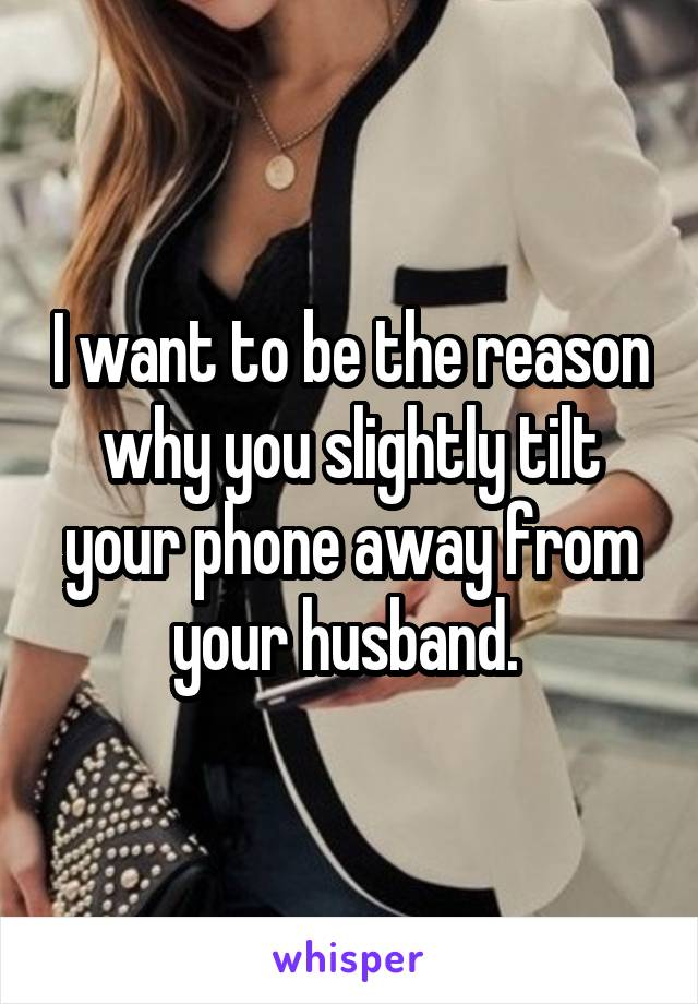 I want to be the reason why you slightly tilt your phone away from your husband.
