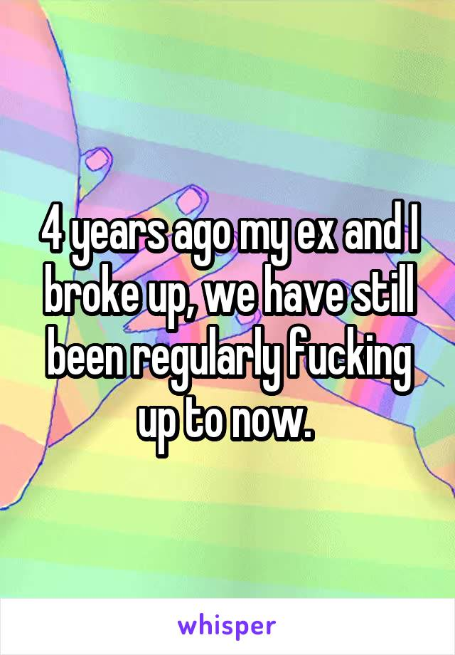4 years ago my ex and I broke up, we have still been regularly fucking up to now.