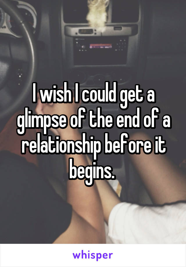 I wish I could get a glimpse of the end of a relationship before it begins.
