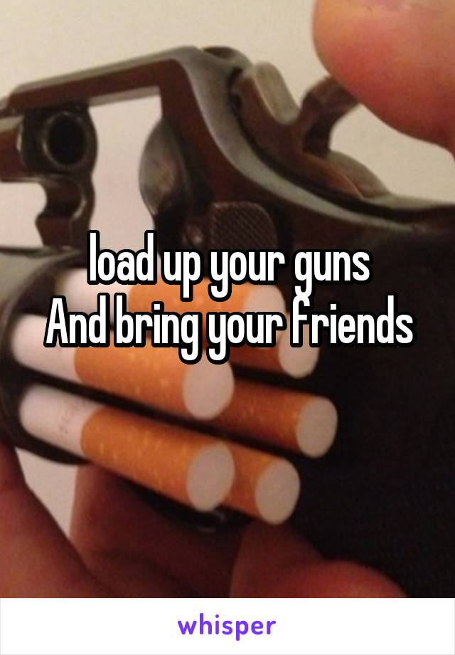 load up your guns And bring your friends
