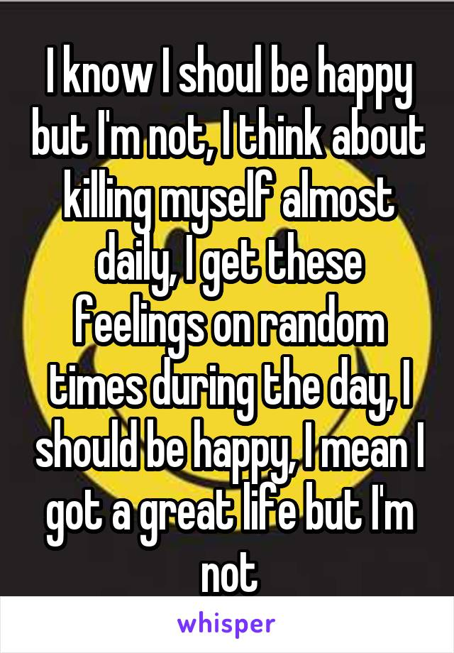 I know I shoul be happy but I'm not, I think about killing myself almost daily, I get these feelings on random times during the day, I should be happy, I mean I got a great life but I'm not