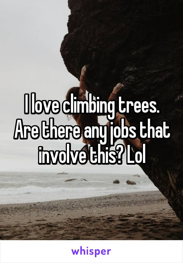 I love climbing trees. Are there any jobs that involve this? Lol