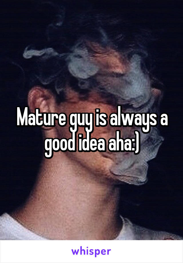 Mature guy is always a good idea aha:)