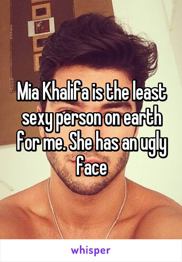 Mia Khalifa is the least sexy person on earth for me. She has an ugly face