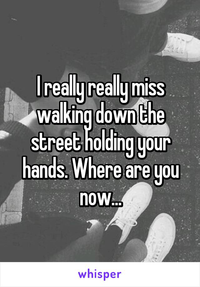 I really really miss walking down the street holding your hands. Where are you now...