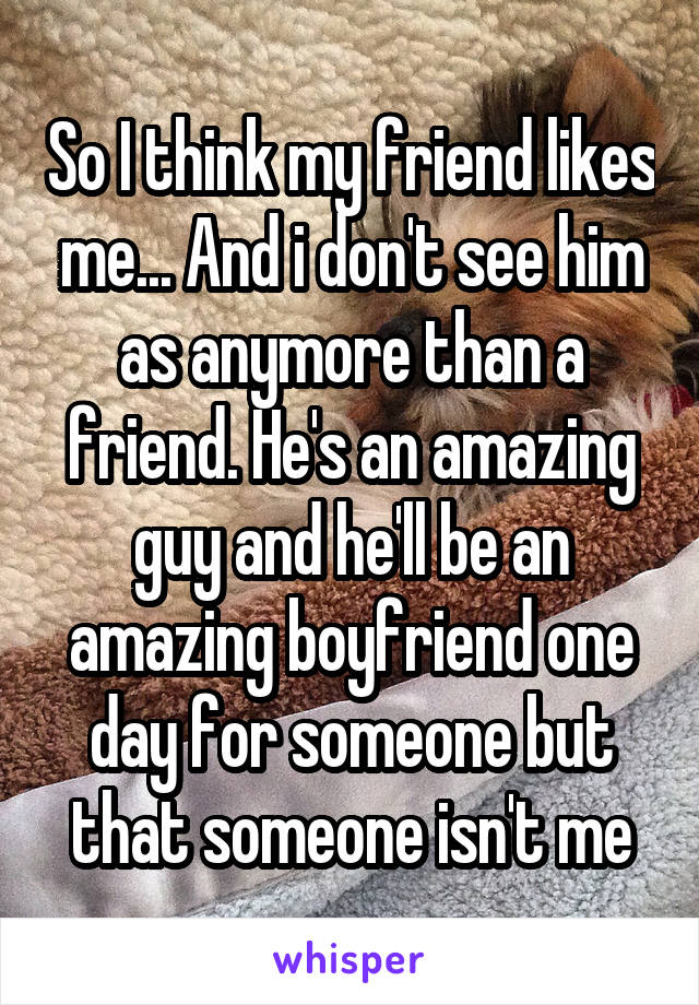 So I think my friend likes me... And i don't see him as anymore than a friend. He's an amazing guy and he'll be an amazing boyfriend one day for someone but that someone isn't me