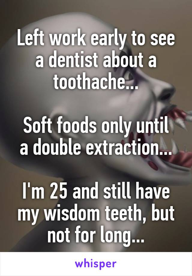 Left work early to see a dentist about a toothache...  Soft foods only until a double extraction...  I'm 25 and still have my wisdom teeth, but not for long...